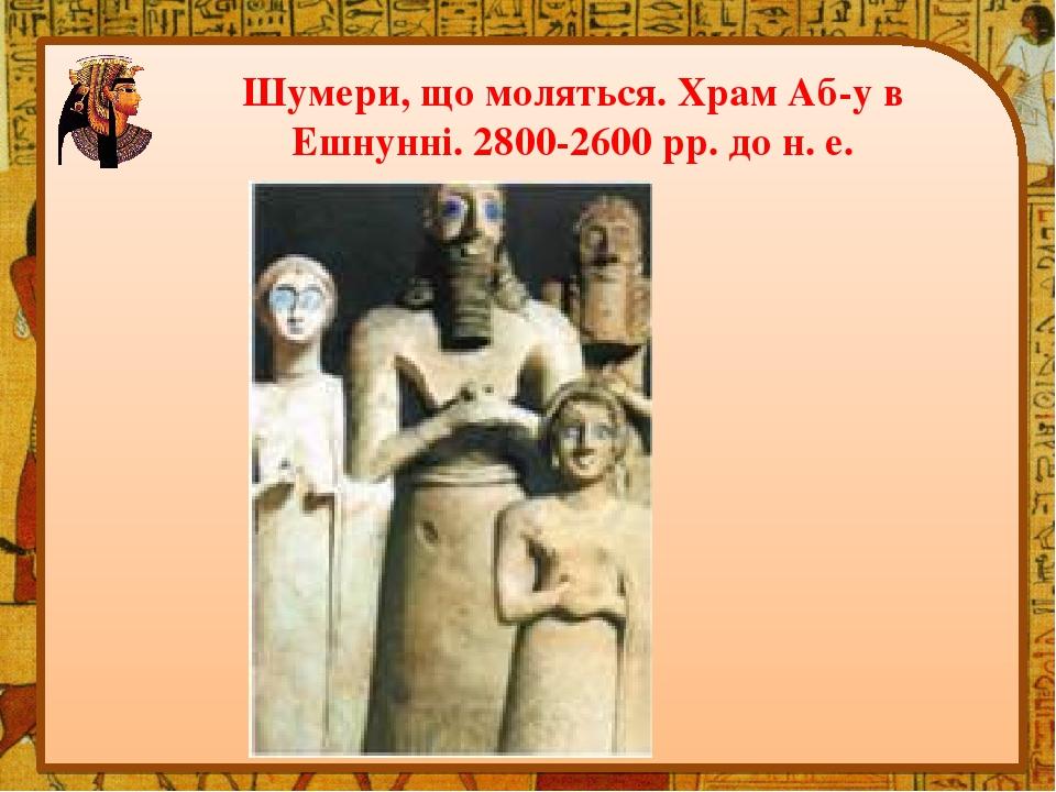 Шумери, що моляться. Храм Аб-у в Ешнунні. 2800-2600 рр. до н. е.