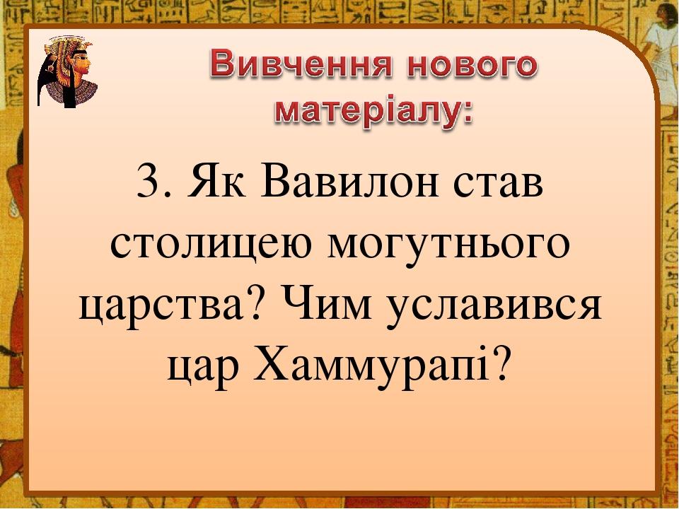 3. Як Вавилон став столицею могутнього царства? Чим уславився цар Хаммурапі?