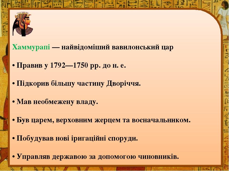 Хаммурапі — найвідоміший вавилонський цар • Правив у 1792—1750 рр. до н. е. • Підкорив більшу частину Дворіччя. • Мав необмежену владу. • Був царем...