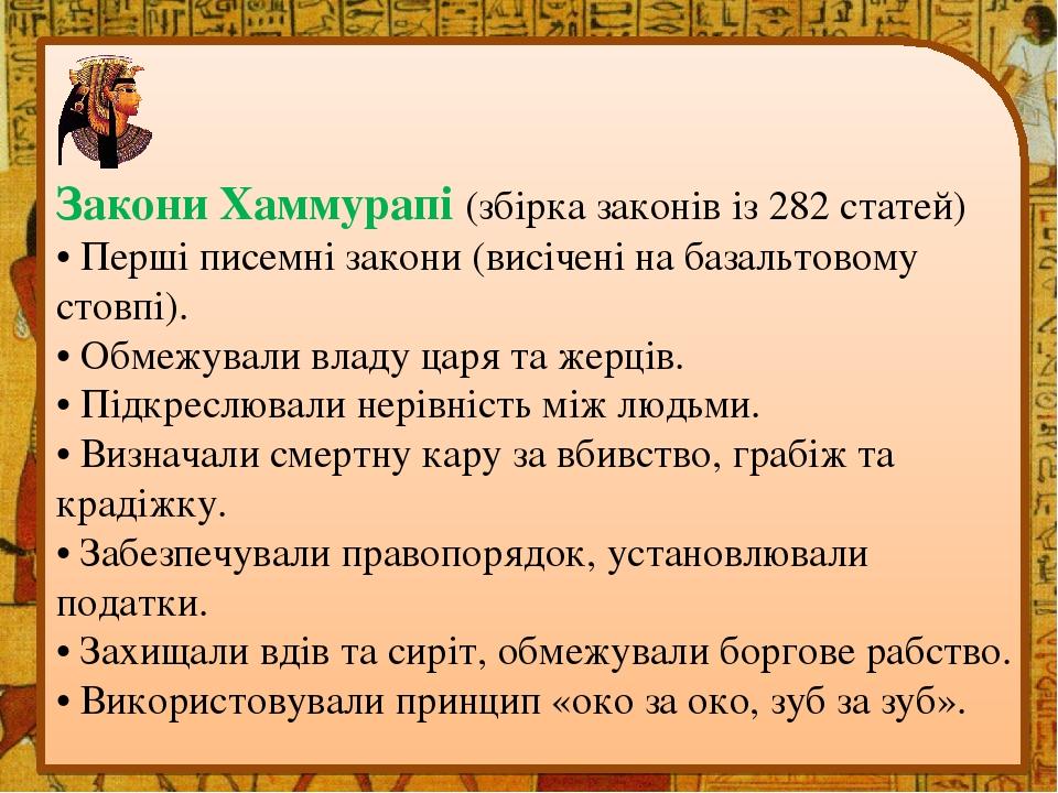 Закони Хаммурапі (збірка законів із 282 статей) • Перші писемні закони (висічені на базальтовому стовпі). • Обмежували владу царя та жерців. • Підк...