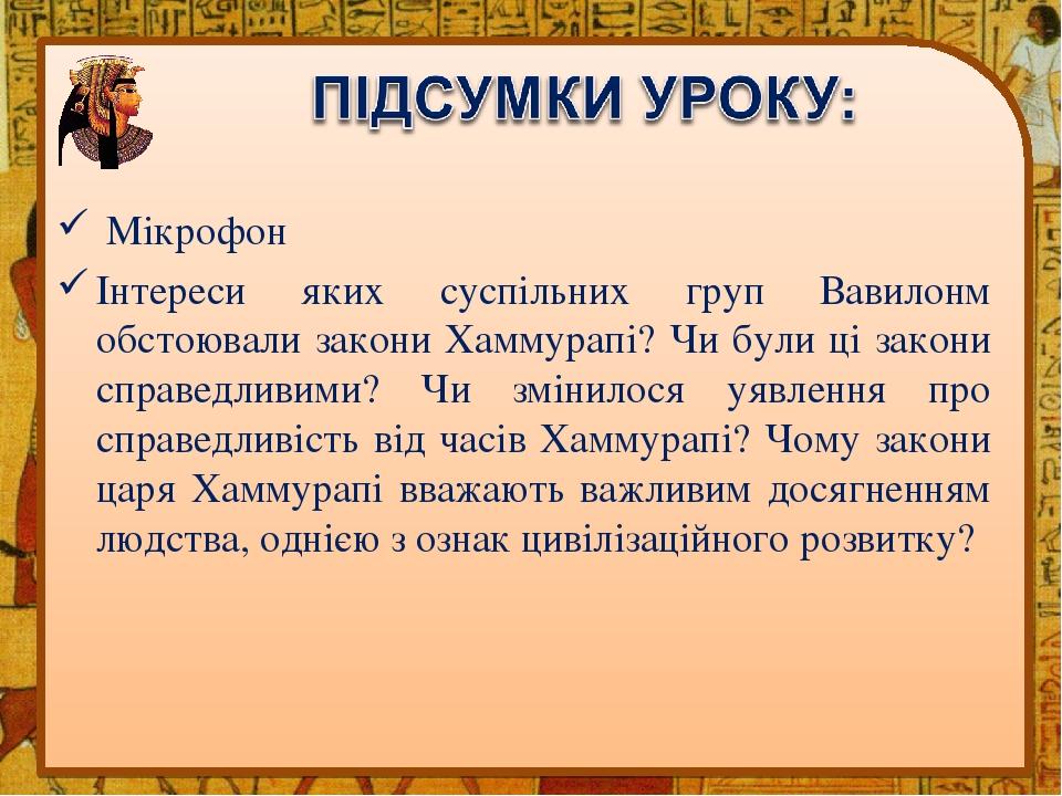 Мікрофон Інтереси яких суспільних груп Вавилонм обстоювали закони Хаммурапі? Чи були ці закони справедливими? Чи змінилося уявлення про справедливі...