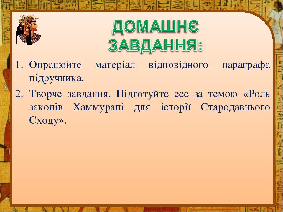 Опрацюйте матеріал відповідного параграфа підручника. Творче завдання. Підготуйте есе за темою «Роль законів Хаммурапі для історії Стародавнього Сх...