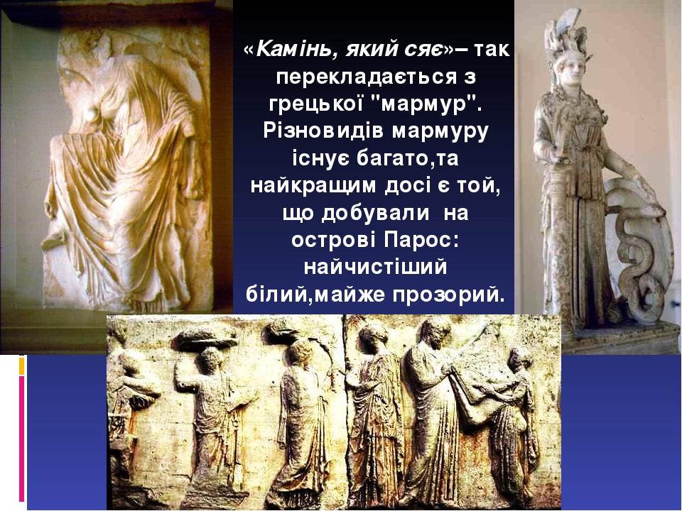 """«Камінь, який сяє»– так перекладається з грецької """"мармур"""". Різновидів мармуру існує багато,та найкращим досі є той, що добували на острові Парос: ..."""