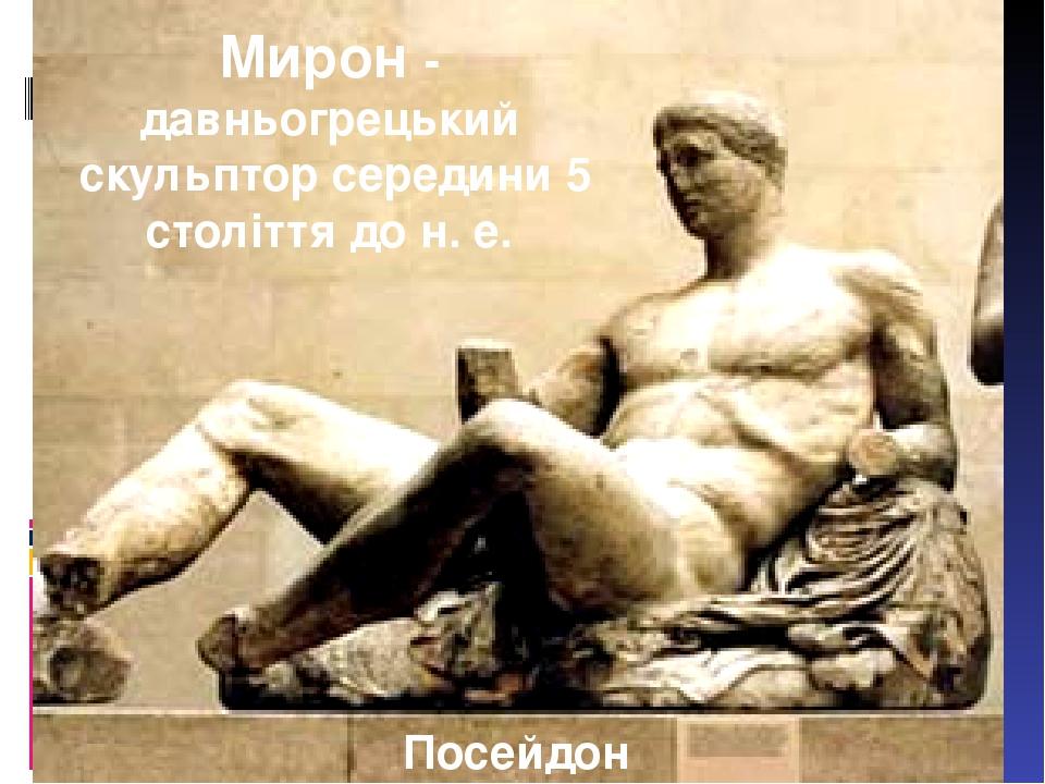 Посейдон Мирон- давньогрецький скульптор середини 5 століття до н.е.