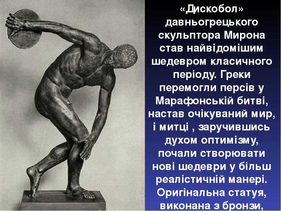 «Дискобол» давньогрецького скульптора Мирона став найвідомішим шедевром класичного періоду. Греки перемогли персів у Марафонській битві, настав очі...