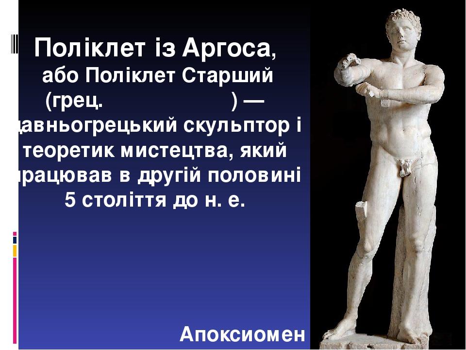 Поліклет із Аргоса, або Поліклет Старший (грец. Πολύκλειτος) — давньогрецький скульптор і теоретик мистецтва, який працював в другій половині 5 сто...