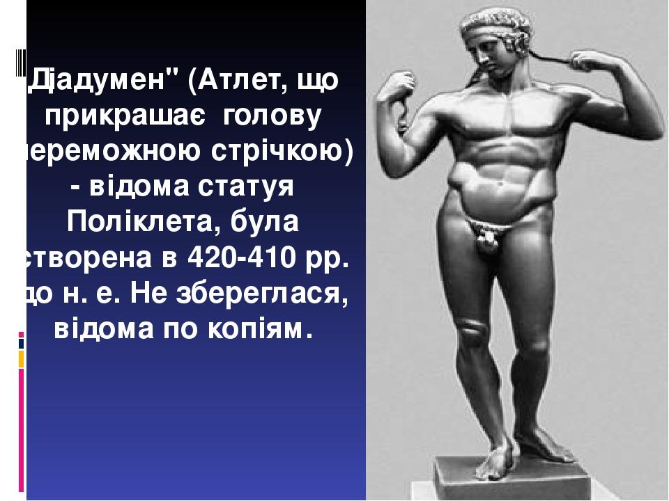 """Діадумен"""" (Атлет, що прикрашає голову переможною стрічкою) - відома статуя Поліклета, була створена в 420-410 рр. до н. е. Не збереглася, відома по..."""