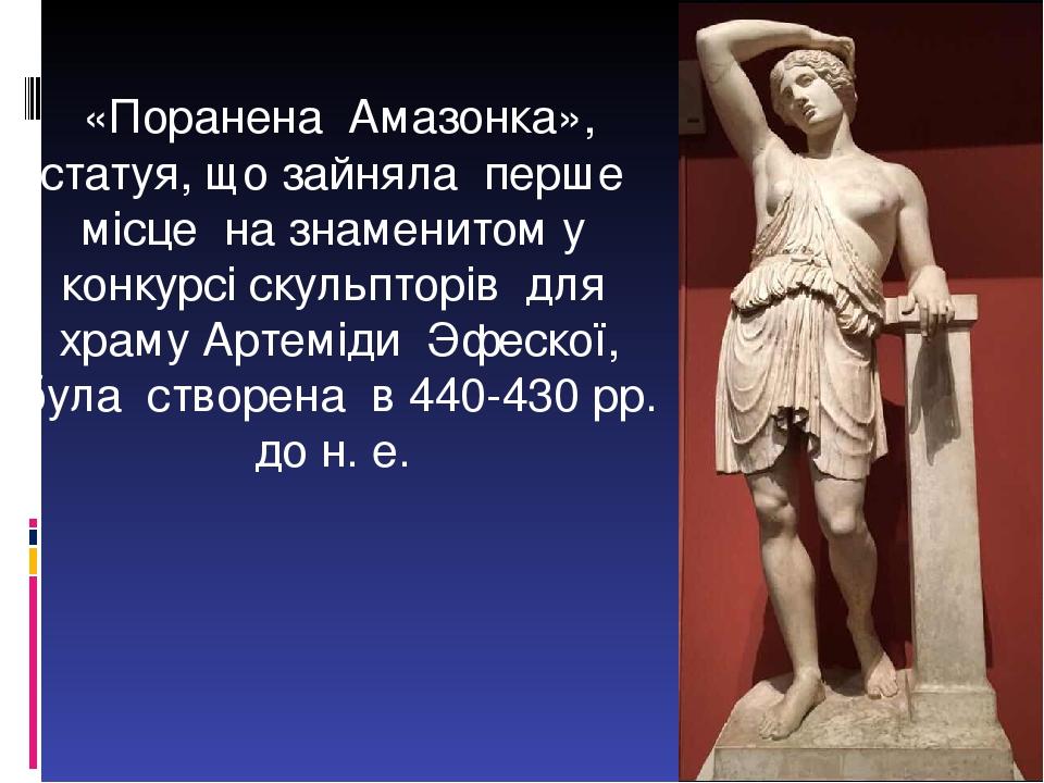 «Поранена Амазонка», статуя, що зайняла перше місце на знаменитом у конкурсі скульпторів для храму Артеміди Эфескої, була створена в 440-430 рр. до...