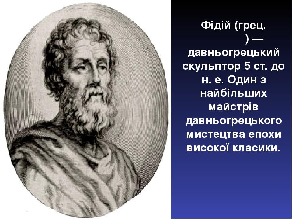 Фі́дій (грец. Φειδίας) — давньогрецький скульптор 5 ст. до н. е. Один з найбільших майстрів давньогрецького мистецтва епохи високої класики.
