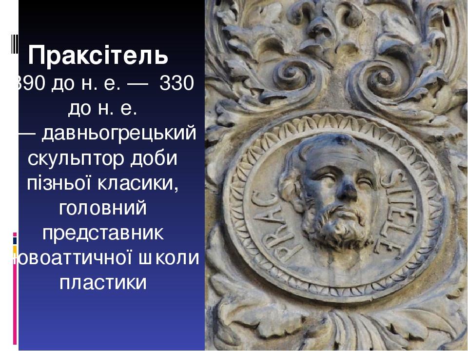 Праксітель 390 до н.е.— 330 до н.е. — давньогрецький скульптор доби пізньоїкласики, головний представник новоаттичної школи пластики
