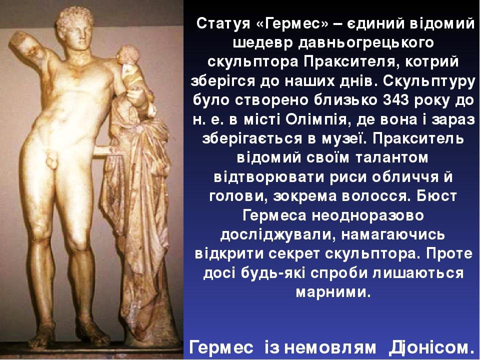 Статуя «Гермес» – єдиний відомий шедевр давньогрецького скульптора Праксителя, котрий зберігся до наших днів. Скульптуру було створено близько 343 ...