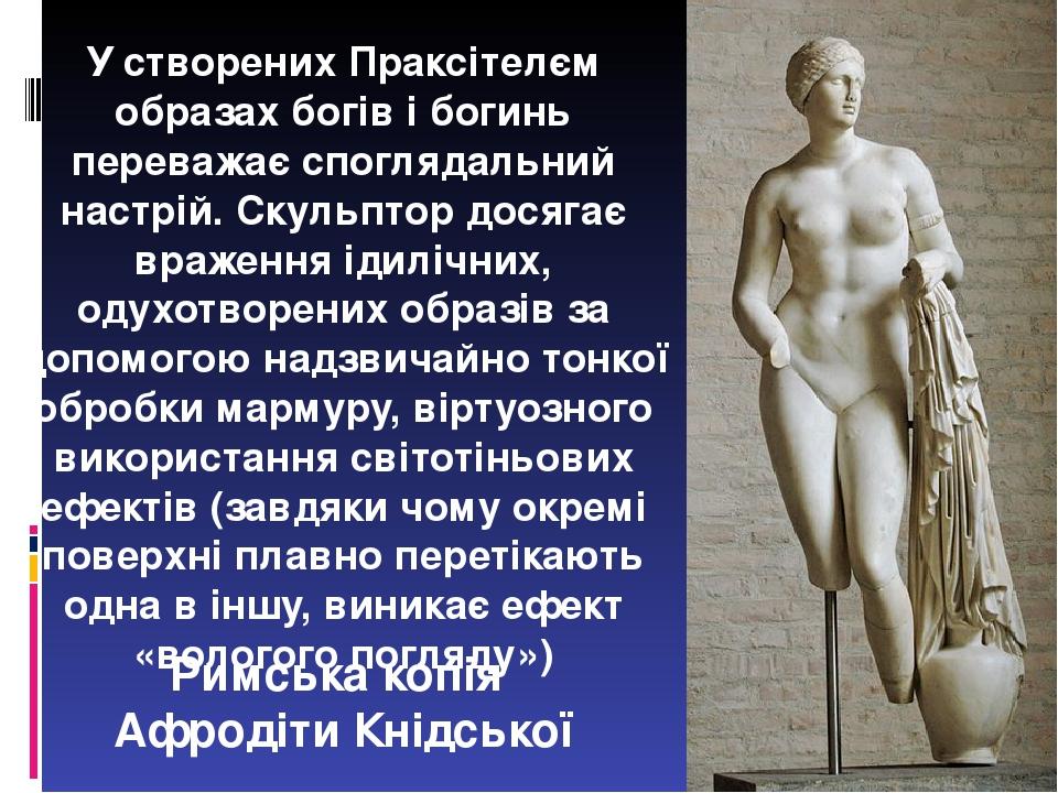 Римська копія Афродіти Кнідської У створених Праксітелєм образах богів і богинь переважає споглядальний настрій. Скульптор досягає враження ідиліч...