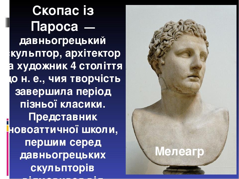 Скопас із Пароса— давньогрецький скульптор, архітектор та художник 4 століття до н.е., чия творчість завершила період пізньої класики. Представн...