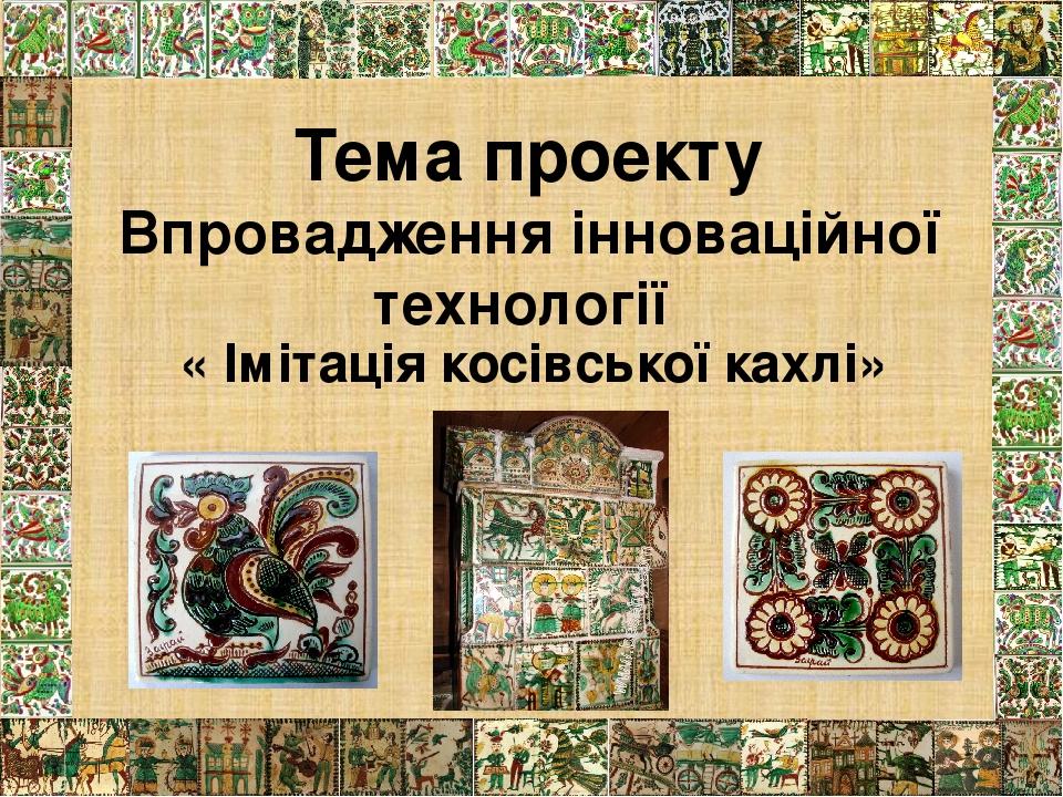 Тема проекту Впровадження інноваційної технології « Імітація косівської кахлі»