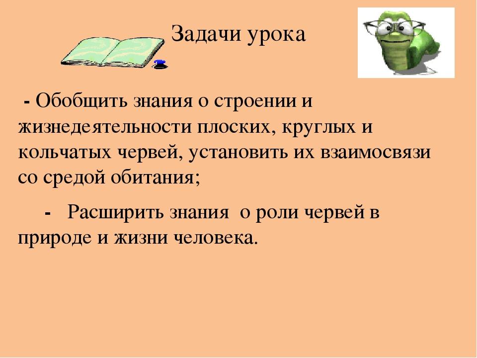 Задачи урока - Обобщить знания о строении и жизнедеятельности плоских, круглых и кольчатых червей, установить их взаимосвязи со средой обитания; - ...