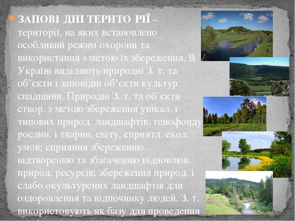 ЗАПОВІ́ДНІ ТЕРИТО́РІЇ– території, на яких встановлено особливий режим охорони та використання з метою їх збереження. В Україні виділяють природні ...