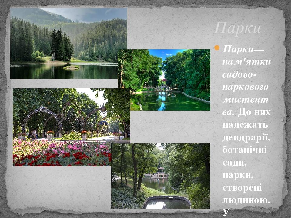 Парки Парки—пам'ятки садово-паркового мистецтва.До них належать дендрарії, ботанічні сади, парки, створені людиною. У Карпатах взято на облік пона...