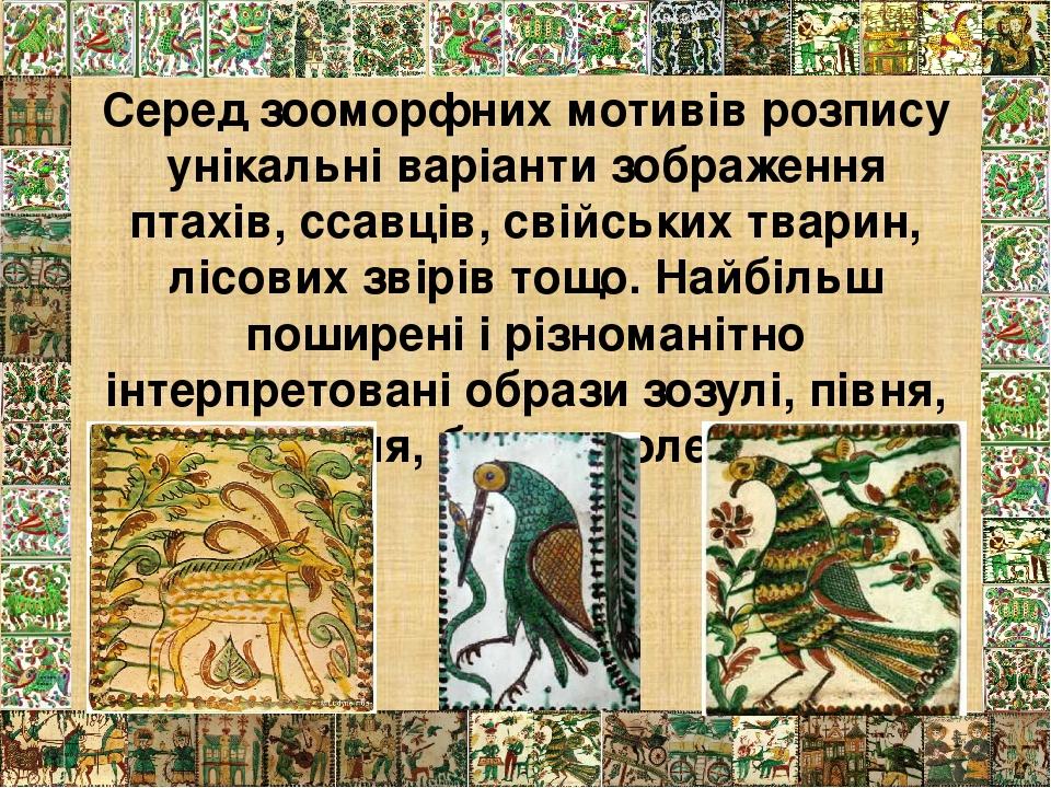 Серед зооморфних мотивів розпису унікальні варіанти зображення птахів, ссавців, свійських тварин, лісових звірів тощо. Найбільш поширені і різноман...