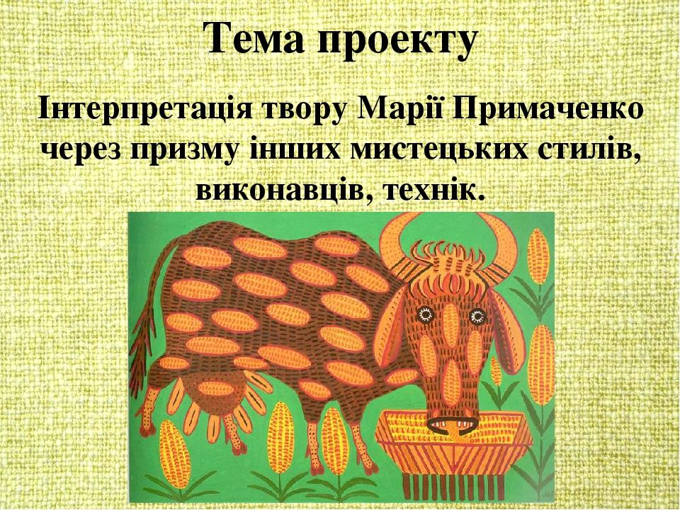 Тема проекту Інтерпретація твору Марії Примаченко через призму інших мистецьких стилів, виконавців, технік.