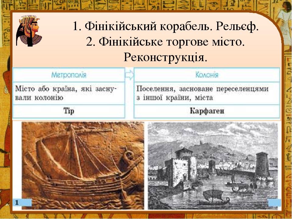 1. Фінікійський корабель. Рельєф. 2. Фінікійське торгове місто. Реконструкція.