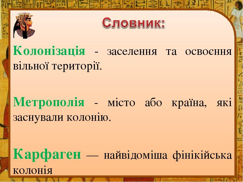 Колонізація - заселення та освоєння вільної території. Метрополія - місто або країна, які заснували колонію. Карфаген — найвідоміша фінікійська кол...