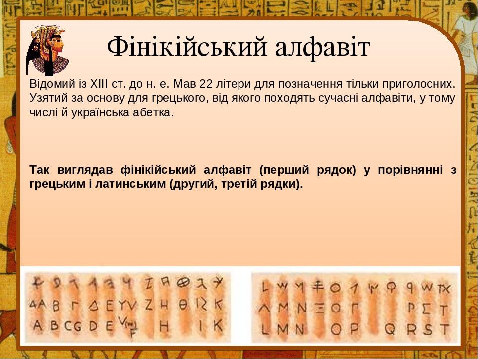 Фінікійський алфавіт Відомий із XIII ст. до н. е. Мав 22 літери для позначення тільки приголосних. Узятий за основу для грецького, від якого походя...