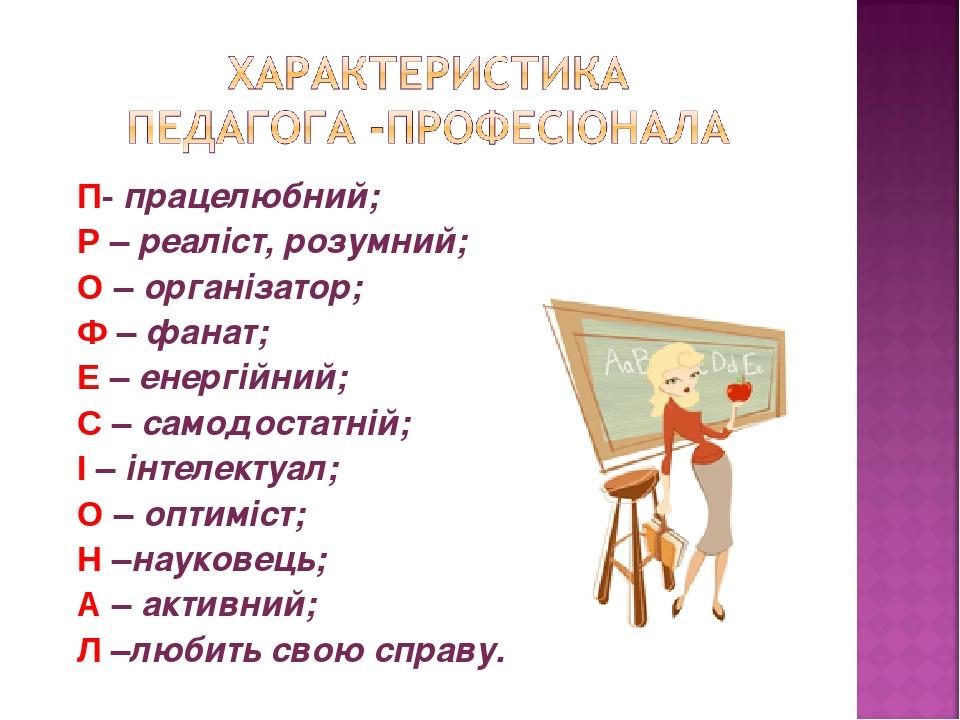 П- працелюбний; Р – реаліст, розумний; О – організатор; Ф – фанат; Е – енергійний; С – самодостатній; І – інтелектуал; О – оптиміст; Н –науковець; ...