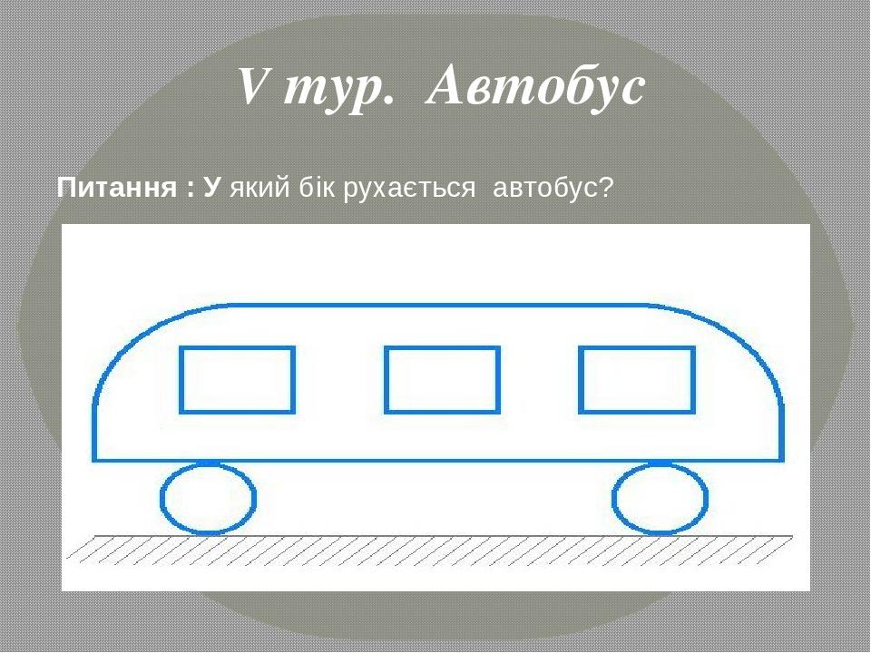 Питання : У який бік рухається автобус? V тур. Автобус