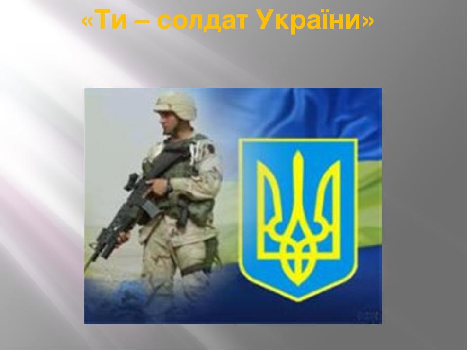 «Ти – солдат України»