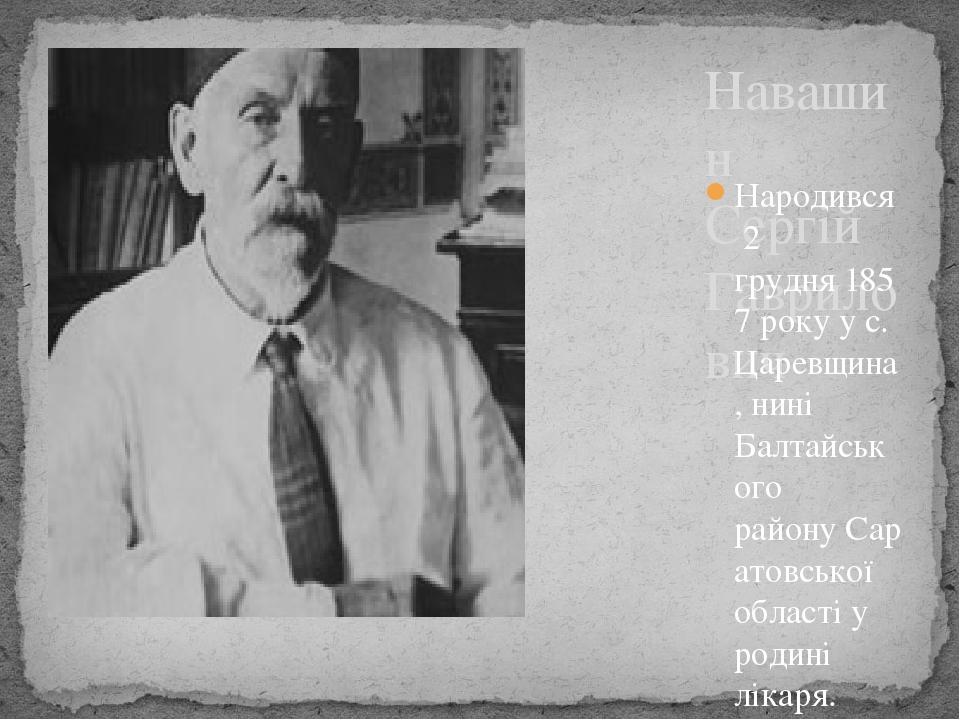 Навашин Сергій Гаврилович Народився2 грудня1857року у с. Царевщина, нині Балтайського районуСаратовської областіу родині лікаря. Початкову осв...