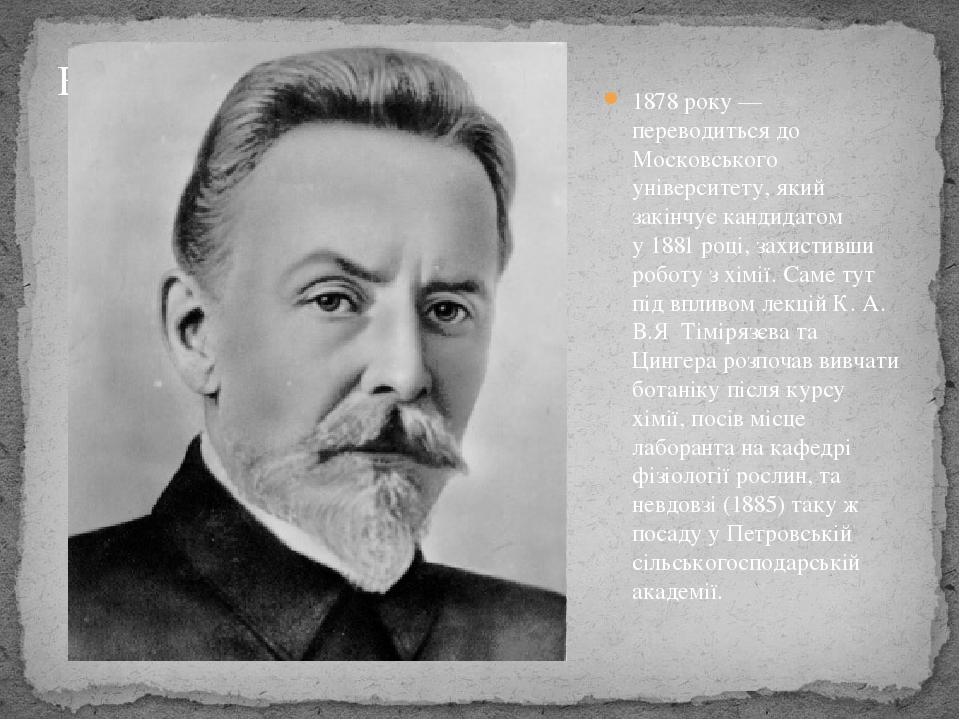 1878року — переводиться до Московського університету, який закінчує кандидатом у1881році, захистивши роботу з хімії. Саме тут під впливом лекцій...