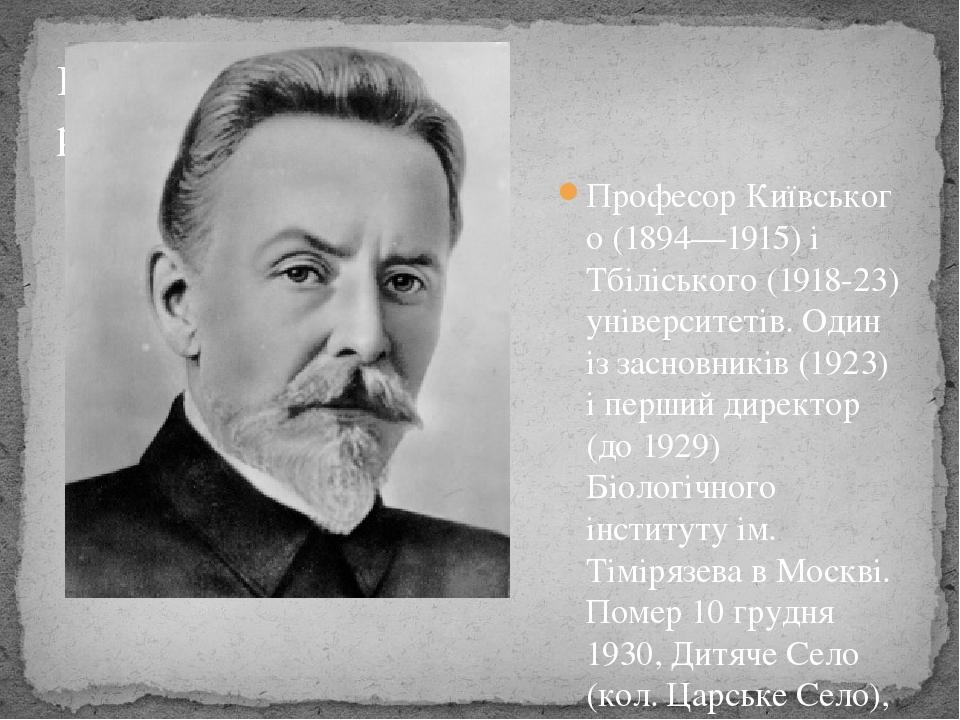 ПрофесорКиївського(1894—1915) і Тбіліського (1918-23) університетів. Один із засновників (1923) і перший директор (до 1929) Біологічного інститут...