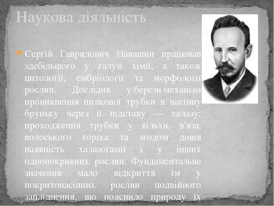 Сергій Гаврилович Навашин працював здебільшого у галузі хімії, а також цитології, ембріології та морфології рослин. Дослідив уберезимеханізм прон...
