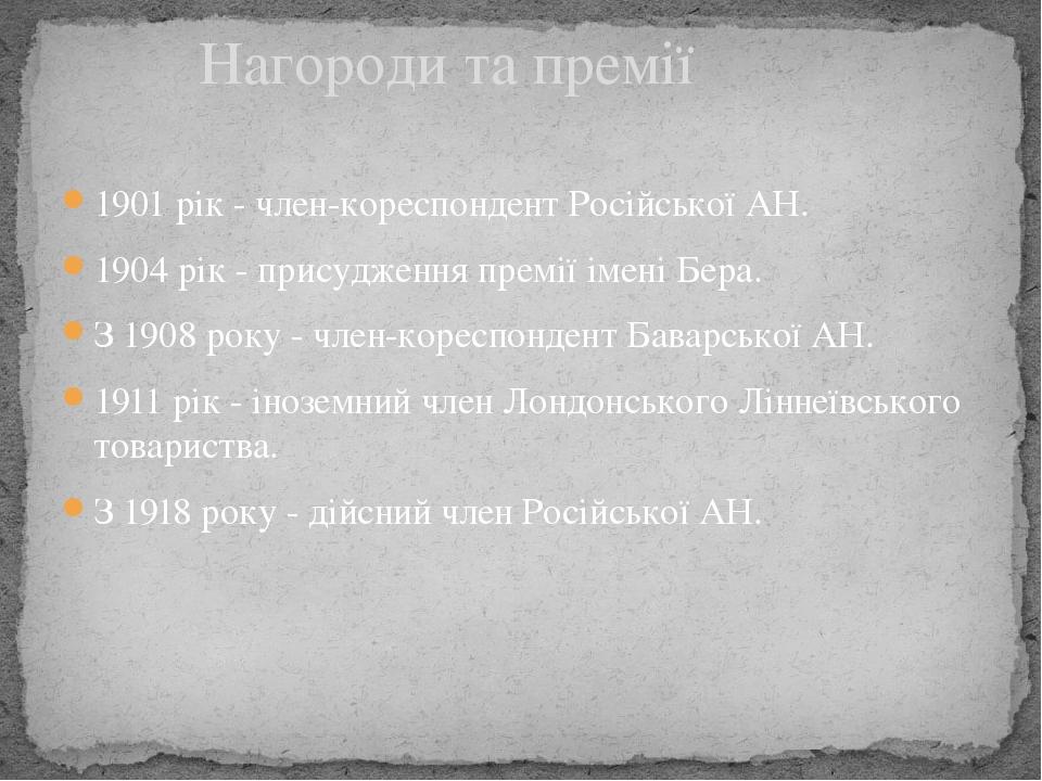 1901рік - член-кореспондент Російської АН. 1904рік - присудження премії імені Бера. З1908року - член-кореспондент Баварської АН. 1911рік - іно...