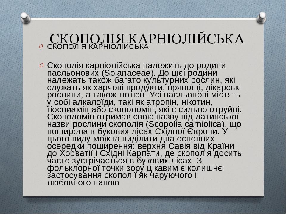 СКОПОЛІЯ КАРНІОЛІЙСЬКА СКОПОЛІЯ КАРНІОЛІЙСЬКА Скополія карніолійська належить до родини пасльонових (Solanaceae). До цієї родини належать також баг...