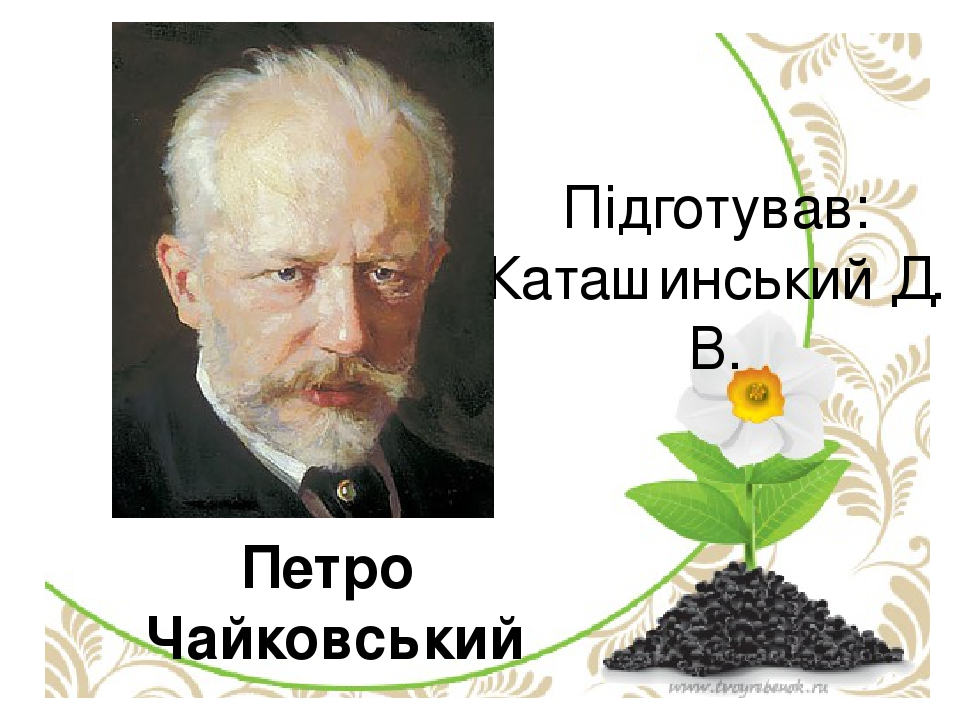 Петро Чайковський Підготував: Каташинський Д. В.