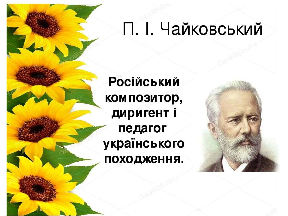 П. І. Чайковський Російський композитор, диригенті педагог українського походження.