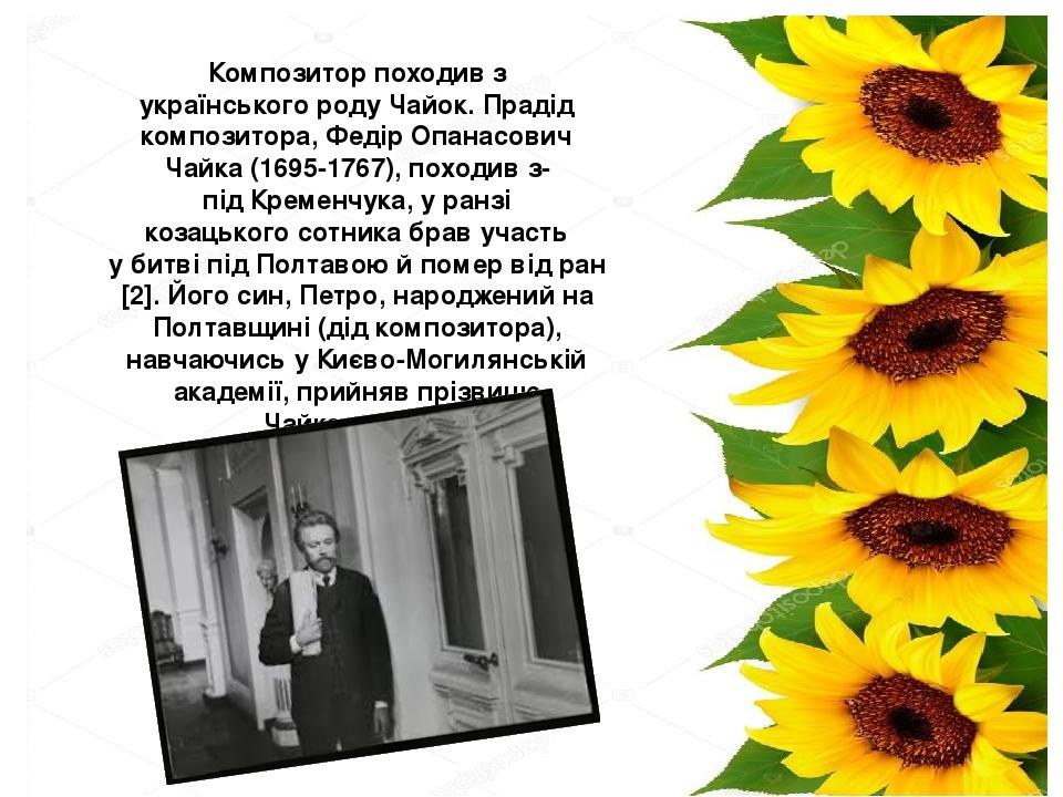 Композитор походив з українськогороду Чайок. Прадід композитора, Федір Опанасович Чайка (1695-1767), походив з-підКременчука, у ранзі козацького...