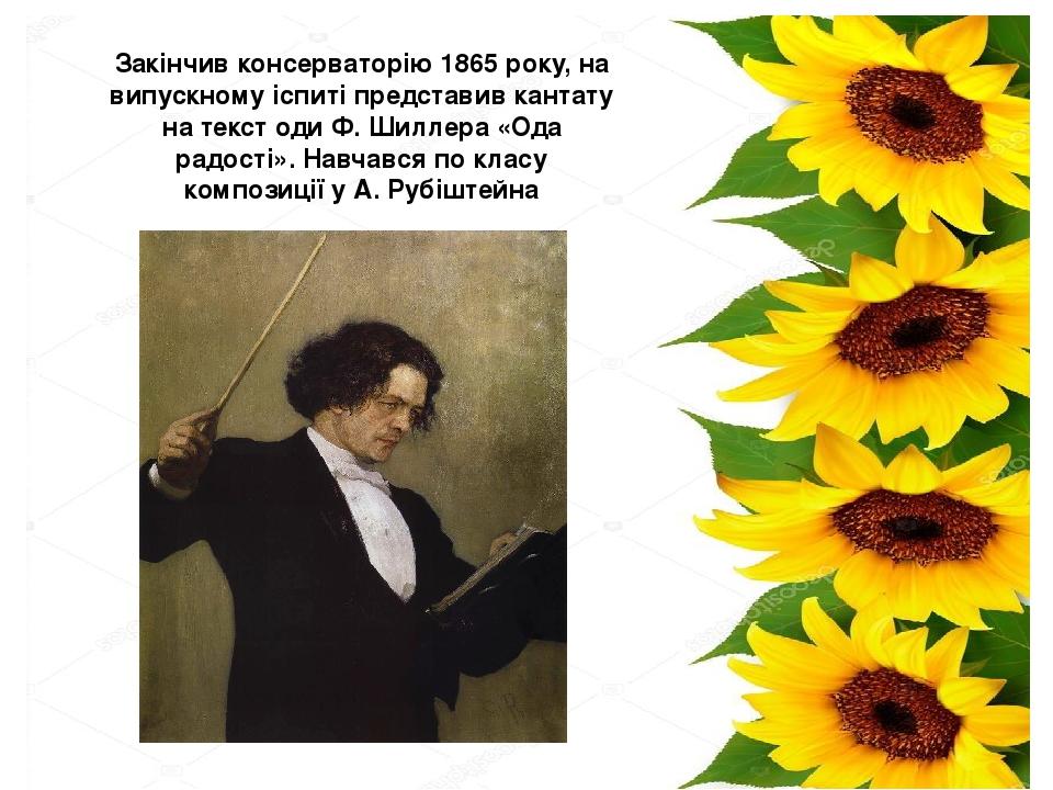 Закінчив консерваторію1865 року, на випускному іспиті представив кантату на текст одиФ. Шиллера«Ода радості». Навчався по класу композиції у А. ...