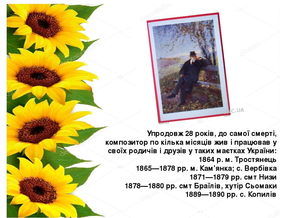 Упродовж 28 років, до самої смерті, композитор по кілька місяців жив і працював у своїх родичів і друзів у таких маєтках України: 1864 р. м.Тростя...