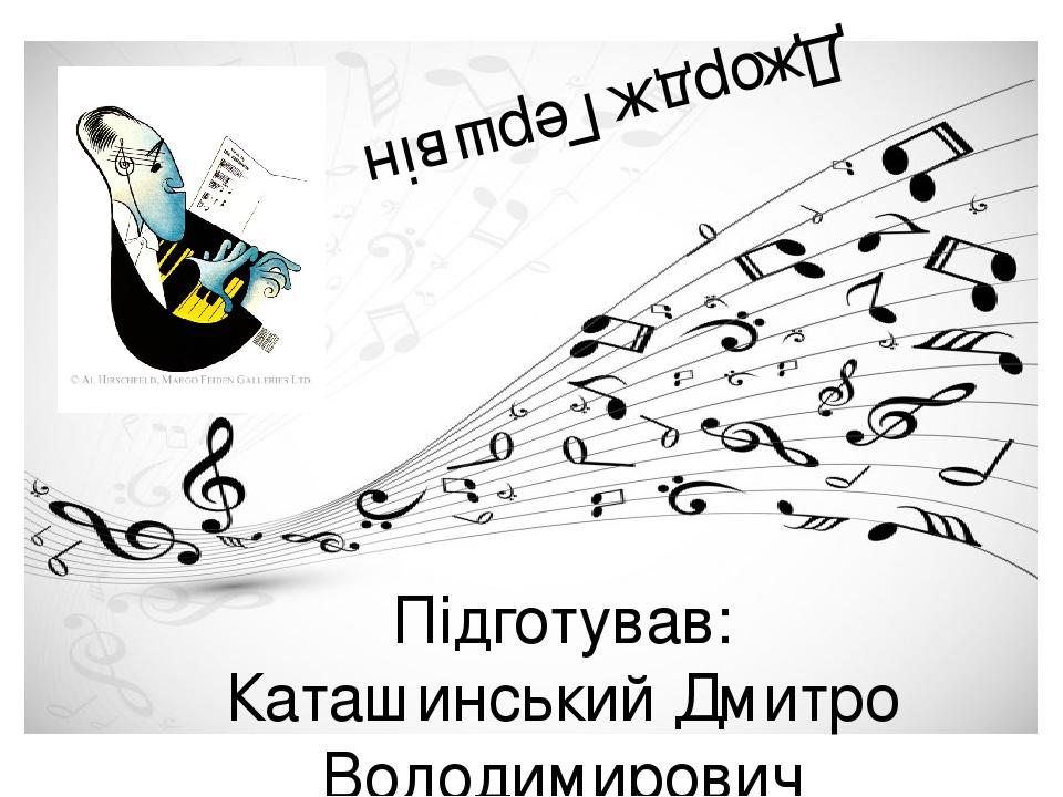 Джордж Гершвін Підготував: Каташинський Дмитро Володимирович