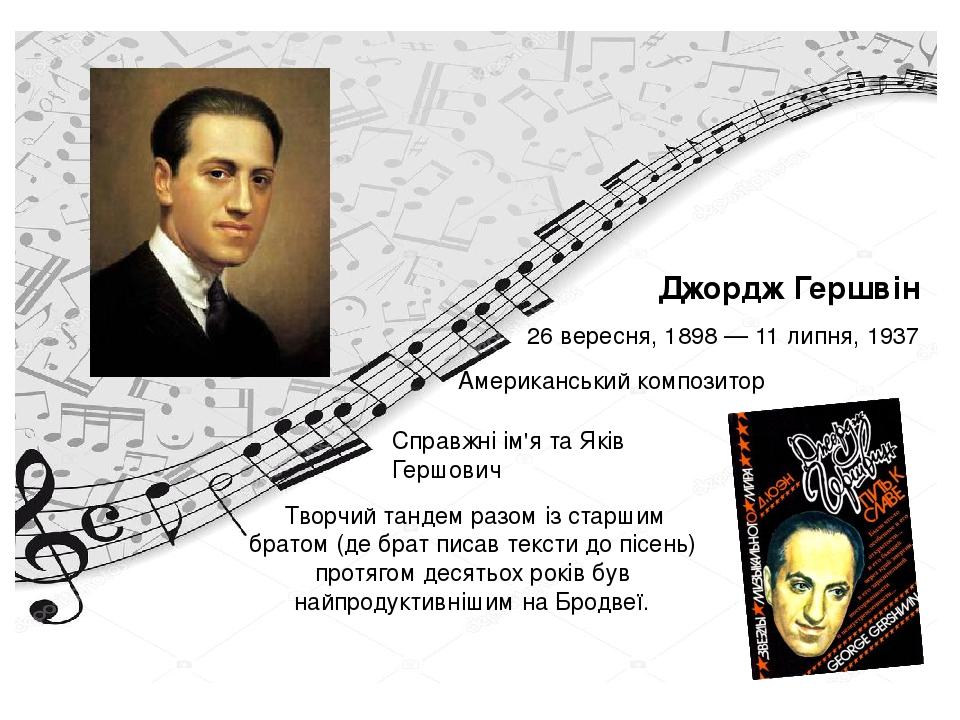 26 вересня,1898—11 липня,1937 Джордж Гершвін Американськийкомпозитор Справжні ім'я та Яків Гершович Творчий тандем разом із старшим братом (...