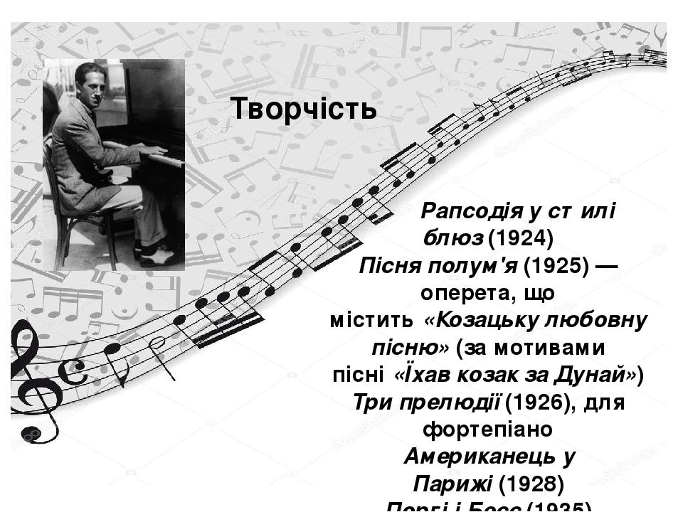 Творчість Рапсодія у стилі блюз(1924) Пісня полум'я(1925)— оперета, що містить«Козацьку любовну пісню»(за мотивами пісні«Їхав козак за Дунай»...