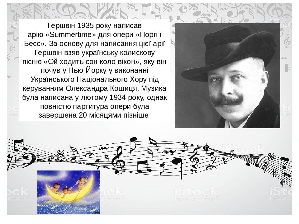Гершвін 1935 року написав арію«Summertime»для опери«Поргі і Бесс». За основу для написання цієї арії Гершвін взяв українську колискову пісню«Ой...
