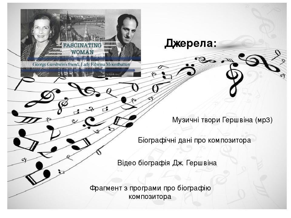 Музичні твори Гершвіна (мр3) Біографічні дані про композитора Відео біографія Дж. Гершвіна Фрагмент з програми про біографію композитора Джерела: