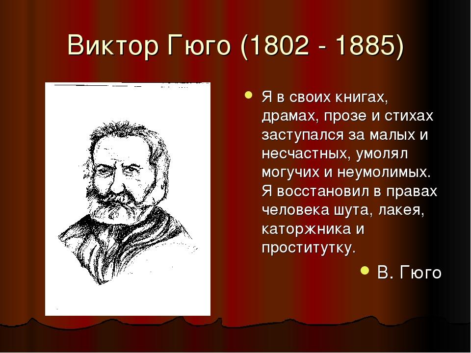 Виктор Гюго (1802 - 1885) Я в своих книгах, драмах, прозе и стихах заступался за малых и несчастных, умолял могучих и неумолимых. Я восстановил в п...