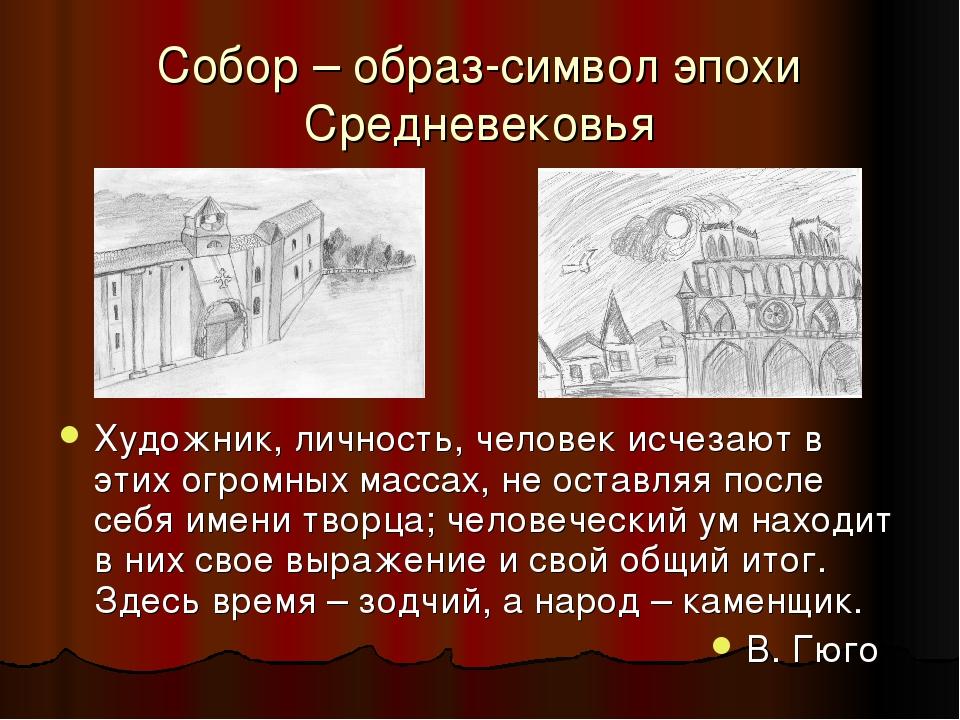 Собор – образ-символ эпохи Средневековья Художник, личность, человек исчезают в этих огромных массах, не оставляя после себя имени творца; человече...