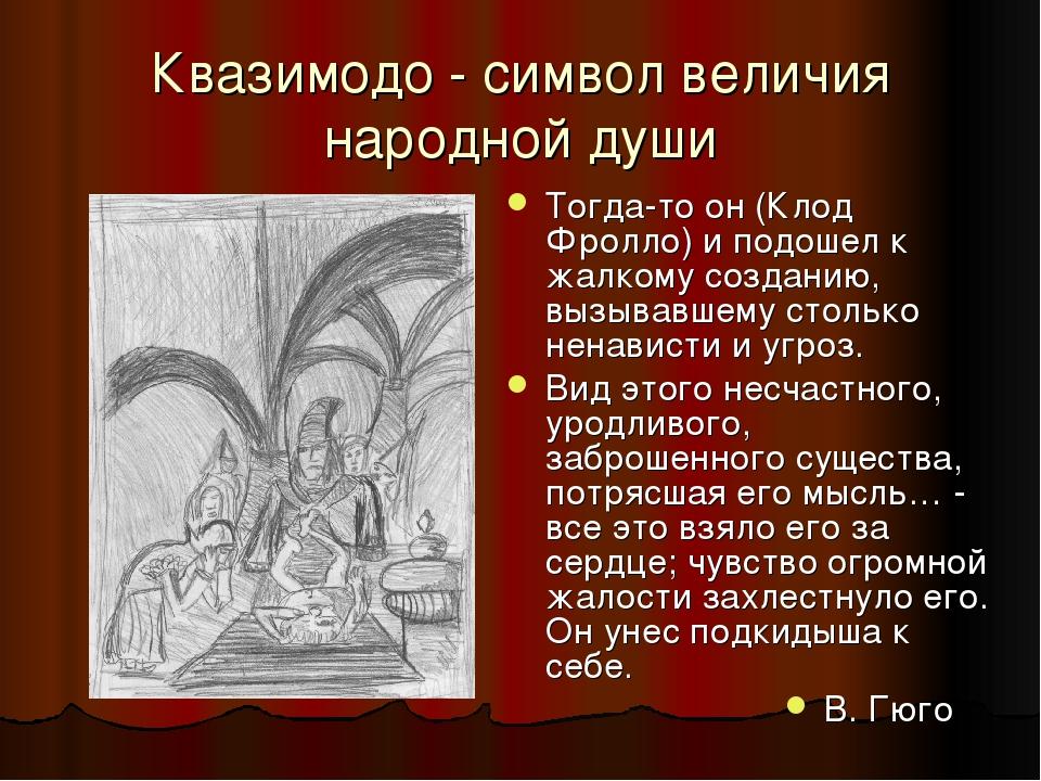 Квазимодо - символ величия народной души Тогда-то он (Клод Фролло) и подошел к жалкому созданию, вызывавшему столько ненависти и угроз. Вид этого н...