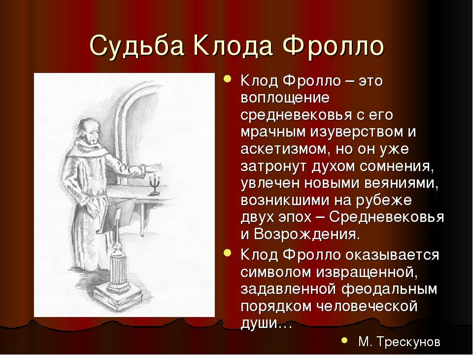 Судьба Клода Фролло Клод Фролло – это воплощение средневековья с его мрачным изуверством и аскетизмом, но он уже затронут духом сомнения, увлечен н...