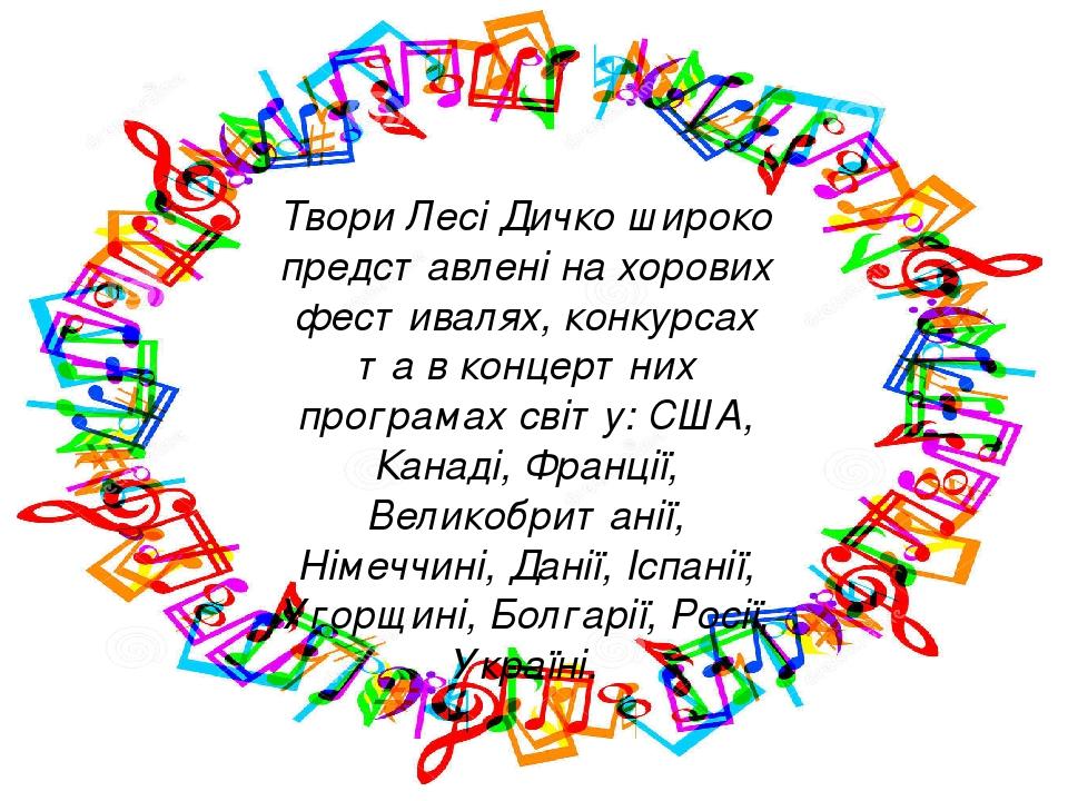 Твори Лесі Дичко широко представлені на хорових фестивалях, конкурсах та в концертних програмах світу: США, Канаді, Франції, Великобританії, Німечч...